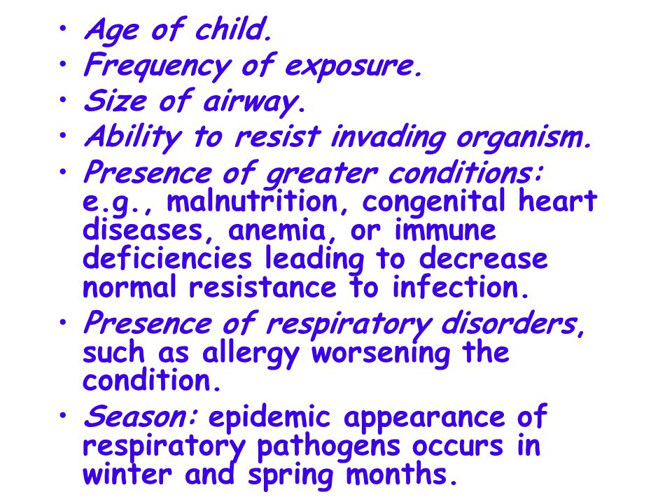 Age of child. Frequency of exposure. Size of airway. Ability to resist invading organism.
