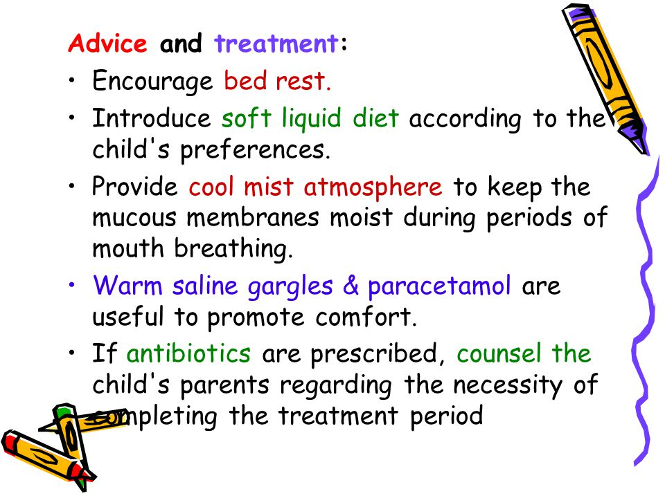 Advice and treatment: Encourage bed rest. Introduce soft liquid diet according to the child s preferences.