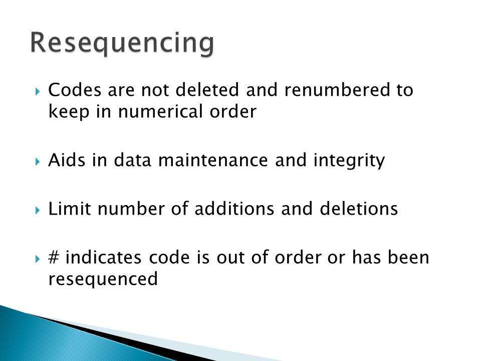Resequencing Codes are not deleted and renumbered to keep in numerical order. Aids in data maintenance and integrity.