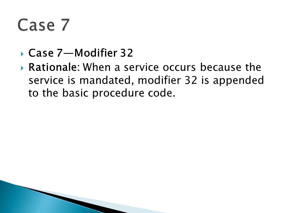 Case 7 Case 7—Modifier 32.