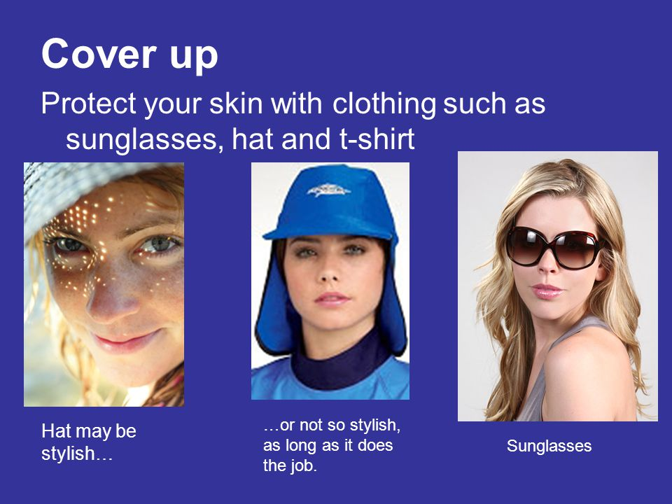 Cover up Protect your skin with clothing such as sunglasses, hat and t-shirt. …or not so stylish, as long as it does the job.