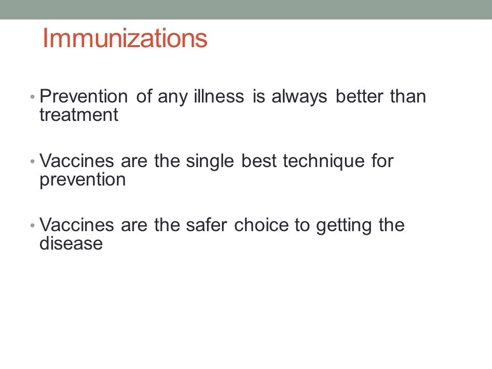 Immunizations Prevention of any illness is always better than treatment. Vaccines are the single best technique for prevention.