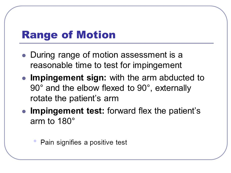 Range of Motion During range of motion assessment is a reasonable time to test for impingement.