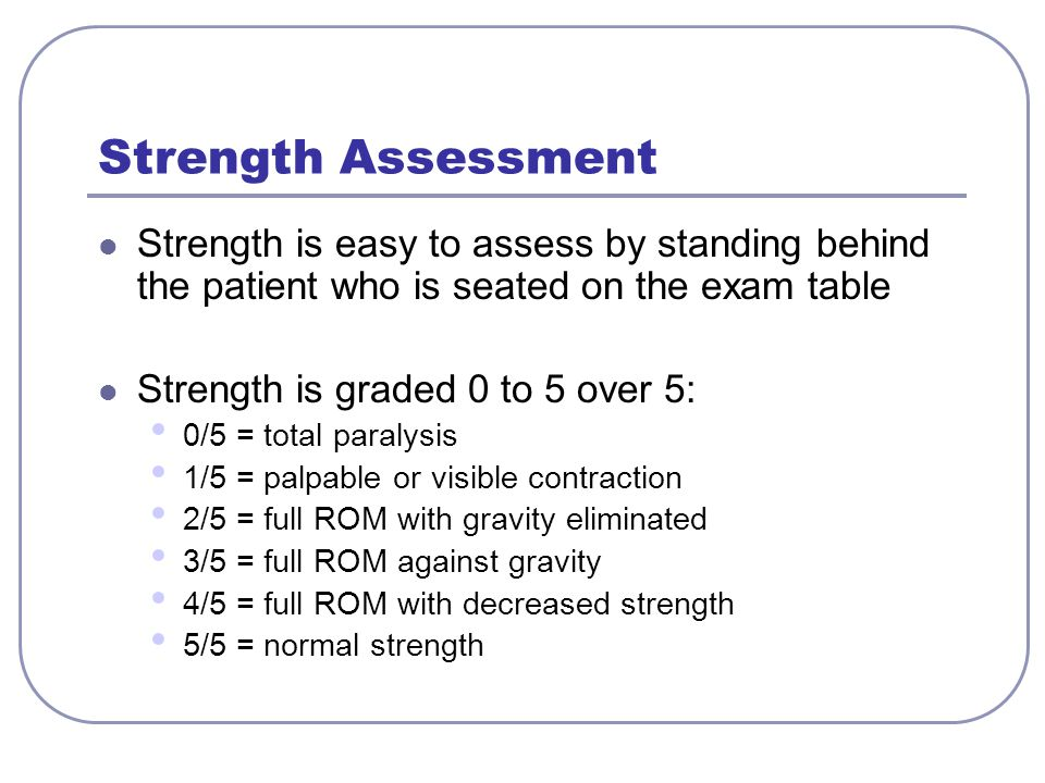 Strength Assessment Strength is easy to assess by standing behind the patient who is seated on the exam table.
