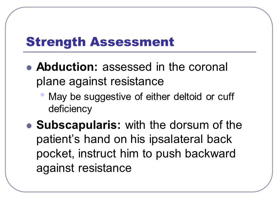 Strength Assessment Abduction: assessed in the coronal plane against resistance. May be suggestive of either deltoid or cuff deficiency.