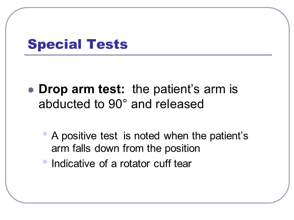 Special Tests Drop arm test: the patient's arm is abducted to 90° and released.
