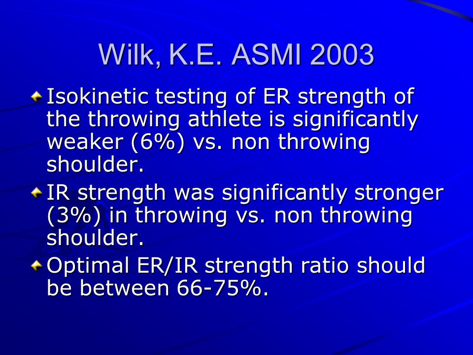 Wilk, K.E. ASMI 2003 Isokinetic testing of ER strength of the throwing athlete is significantly weaker (6%) vs. non throwing shoulder.