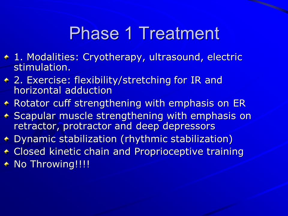 Phase 1 Treatment 1. Modalities: Cryotherapy, ultrasound, electric stimulation. 2. Exercise: flexibility/stretching for IR and horizontal adduction.