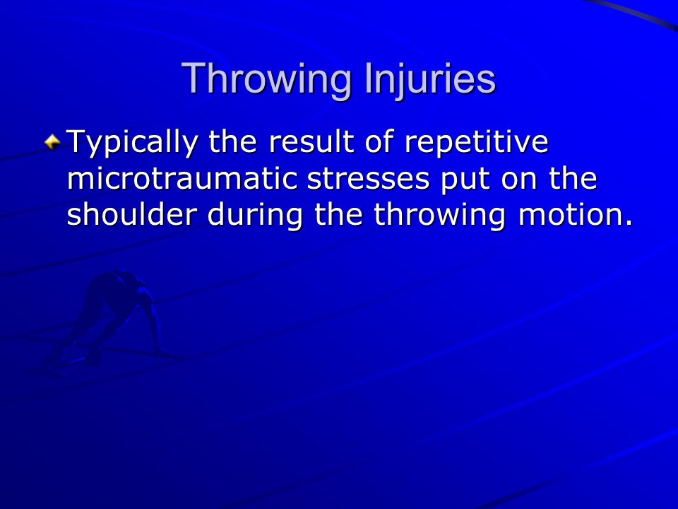Throwing Injuries Typically the result of repetitive microtraumatic stresses put on the shoulder during the throwing motion.