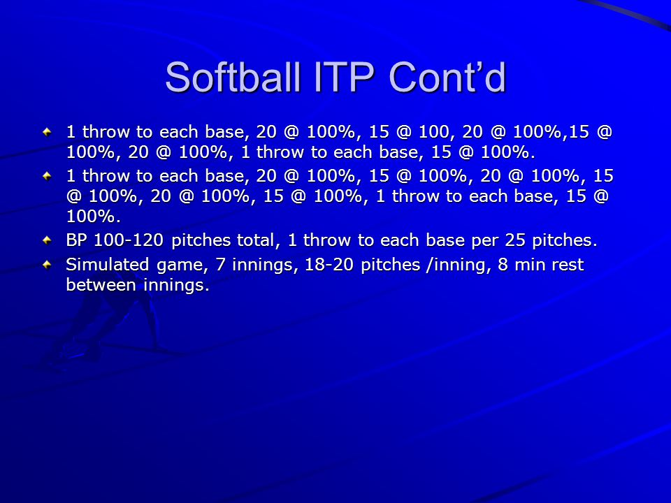 Softball ITP Cont'd 1 throw to each base, 20 @ 100%, 15 @ 100, 20 @ 100%,15 @ 100%, 20 @ 100%, 1 throw to each base, 15 @ 100%.