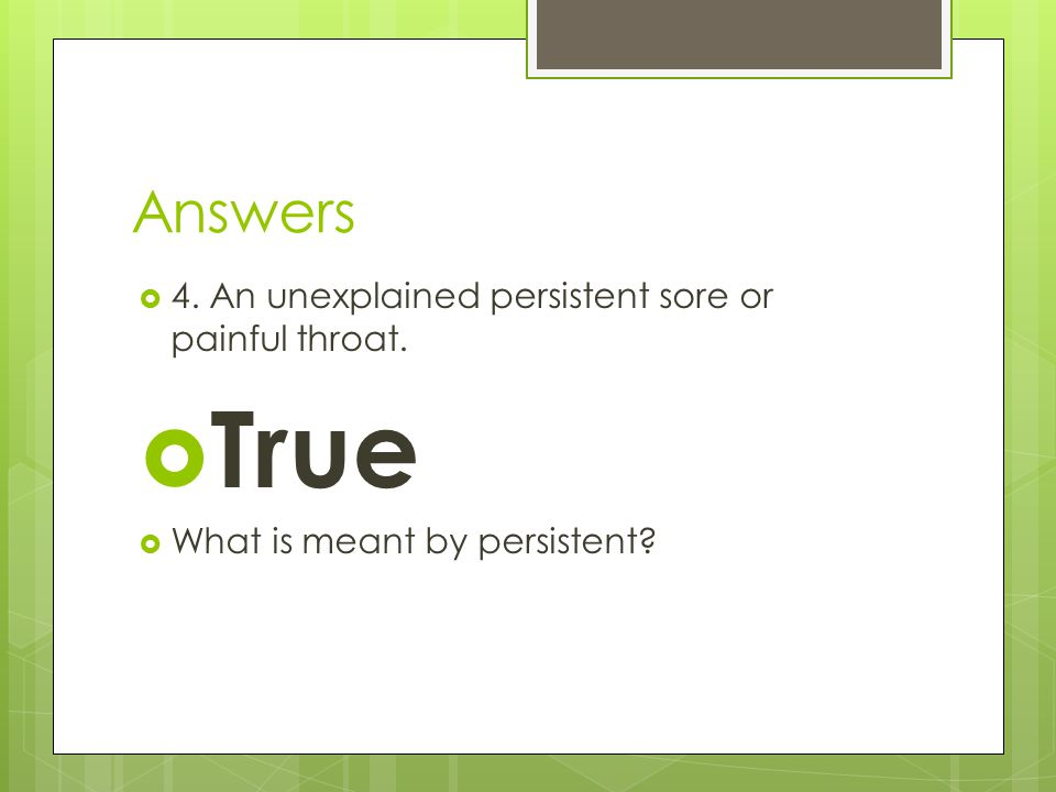 True Answers 4. An unexplained persistent sore or painful throat.
