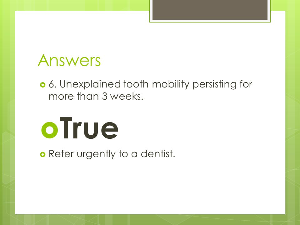 Answers 6. Unexplained tooth mobility persisting for more than 3 weeks.