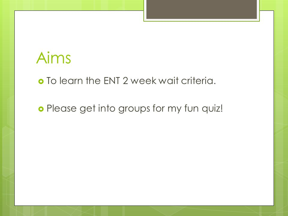 Aims To learn the ENT 2 week wait criteria.