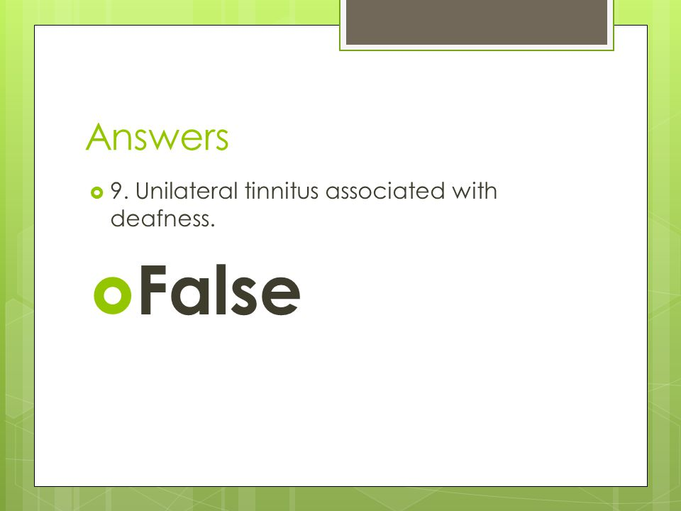 False Answers 9. Unilateral tinnitus associated with deafness.