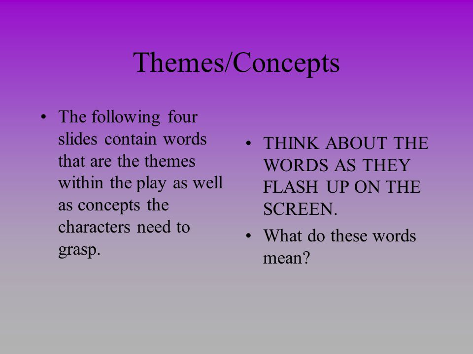Themes/Concepts The following four slides contain words that are the themes within the play as well as concepts the characters need to grasp.
