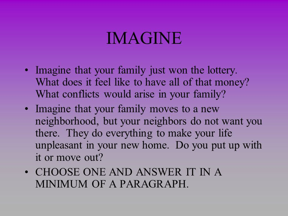 IMAGINE Imagine that your family just won the lottery. What does it feel like to have all of that money What conflicts would arise in your family
