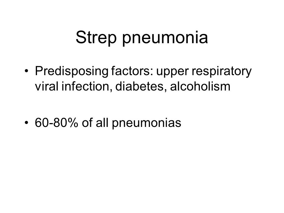 Strep pneumonia Predisposing factors: upper respiratory viral infection, diabetes, alcoholism.