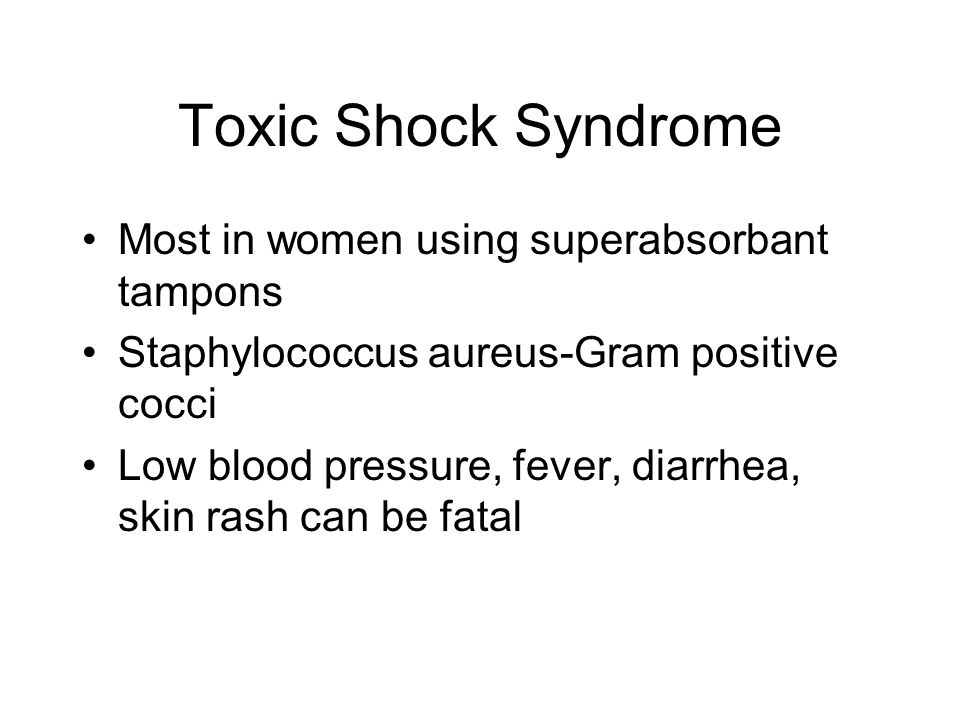 Toxic Shock Syndrome Most in women using superabsorbant tampons