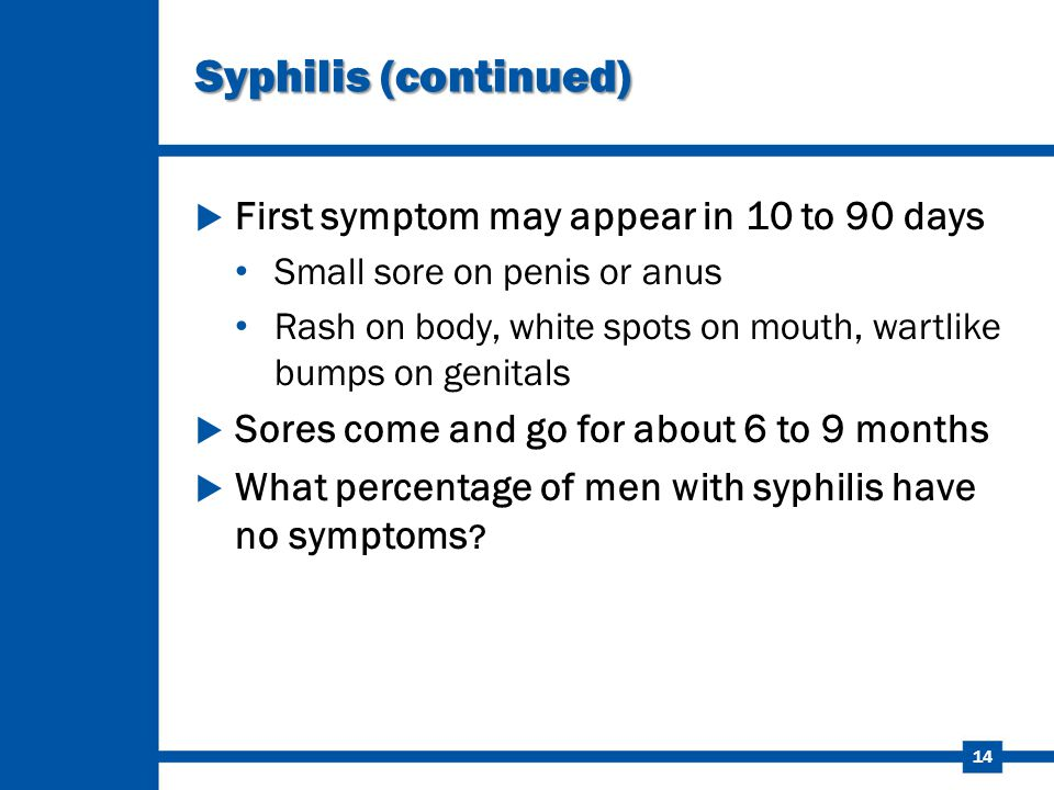 Syphilis (continued) First symptom may appear in 10 to 90 days