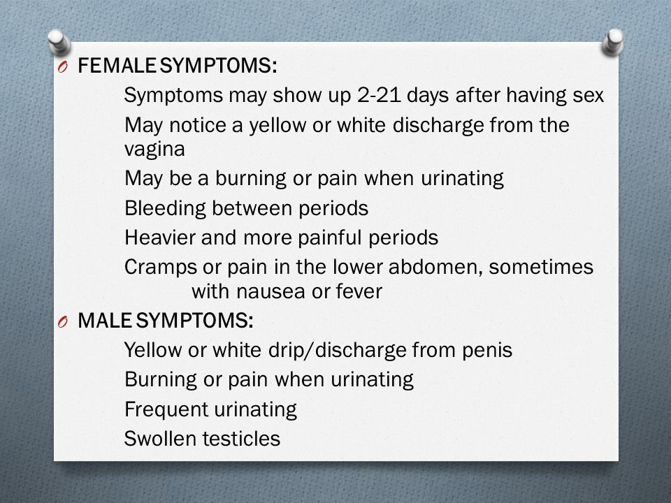 FEMALE SYMPTOMS: Symptoms may show up 2-21 days after having sex. May notice a yellow or white discharge from the vagina.