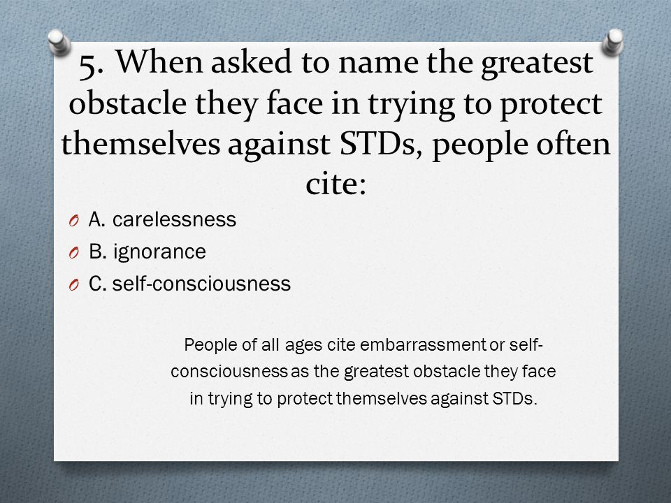 5. When asked to name the greatest obstacle they face in trying to protect themselves against STDs, people often cite: