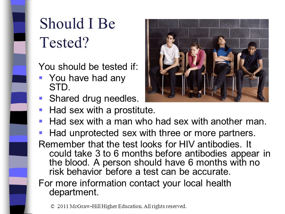 Should I Be Tested You should be tested if: You have had any STD.