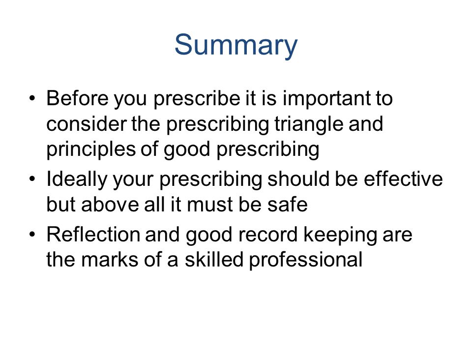 Summary Before you prescribe it is important to consider the prescribing triangle and principles of good prescribing.