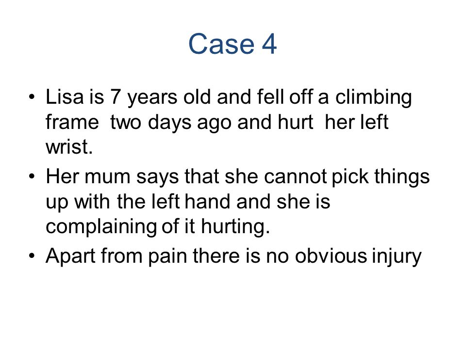 Case 4 Lisa is 7 years old and fell off a climbing frame two days ago and hurt her left wrist.