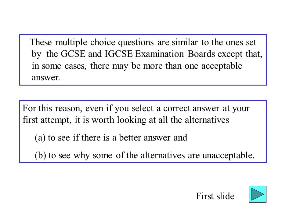 These multiple choice questions are similar to the ones set by the GCSE and IGCSE Examination Boards except that, in some cases, there may be more than one acceptable answer.