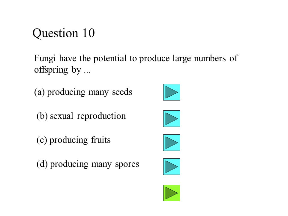 Question 10 Fungi have the potential to produce large numbers of offspring by ... (a) producing many seeds.