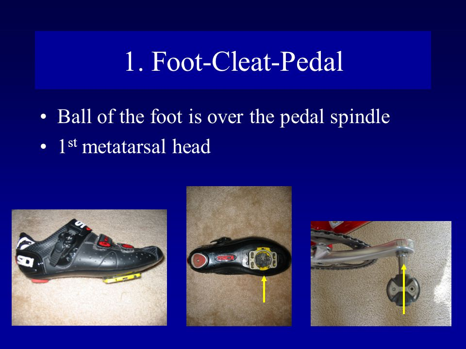 1. Foot-Cleat-Pedal Ball of the foot is over the pedal spindle