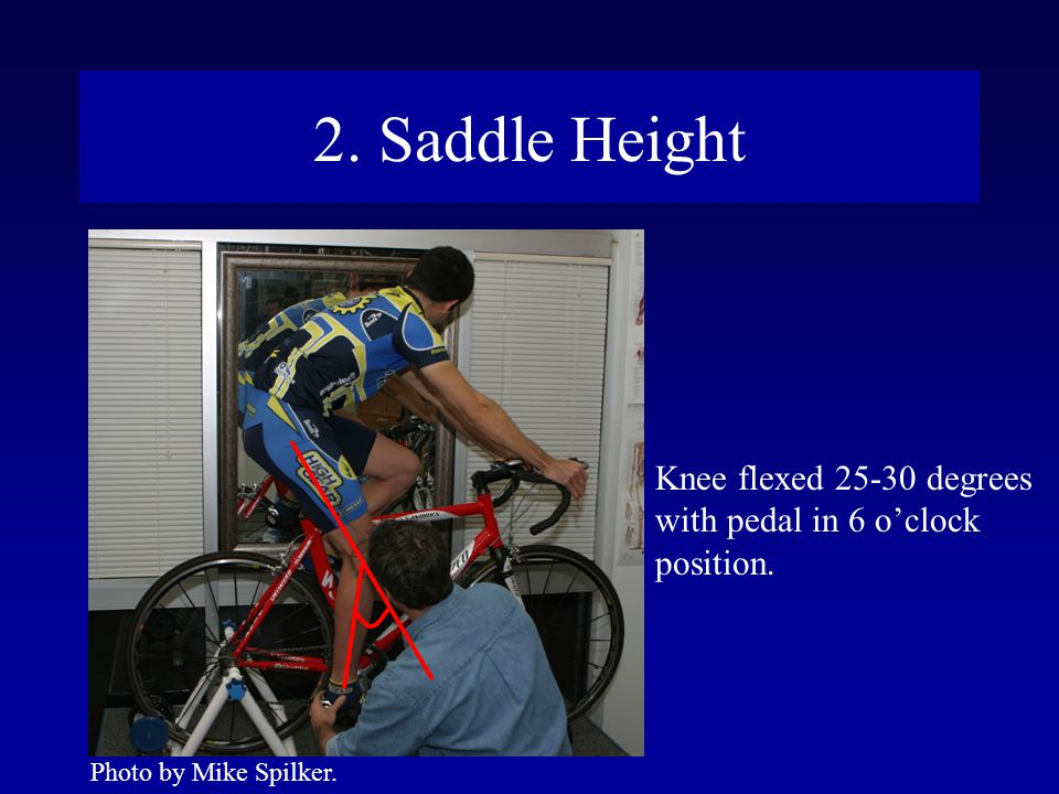 2. Saddle Height Knee flexed 25-30 degrees with pedal in 6 o'clock