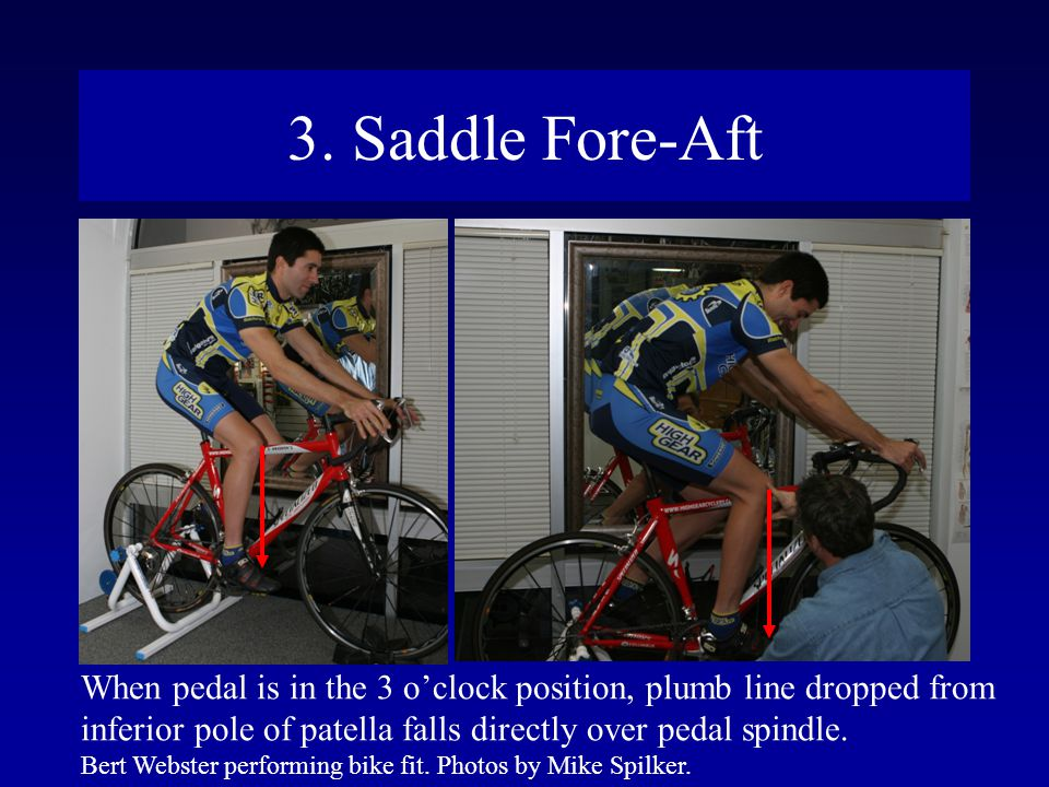 3. Saddle Fore-Aft When pedal is in the 3 o'clock position, plumb line dropped from. inferior pole of patella falls directly over pedal spindle.