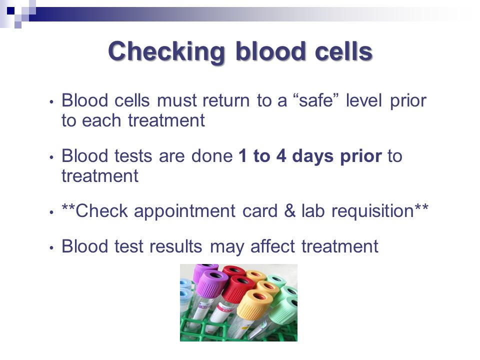 Checking blood cells Blood cells must return to a safe level prior to each treatment. Blood tests are done 1 to 4 days prior to treatment.