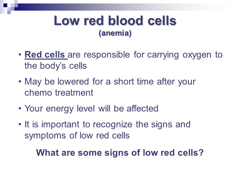 Low red blood cells (anemia) Red cells are responsible for carrying oxygen to the body's cells.