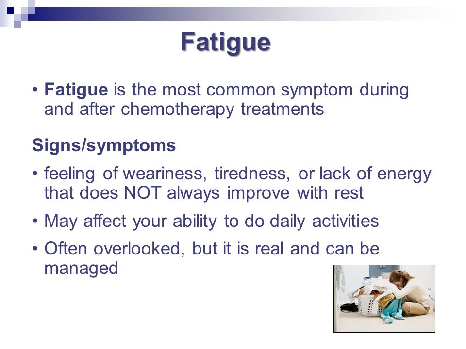 Fatigue Fatigue is the most common symptom during and after chemotherapy treatments. Signs/symptoms.