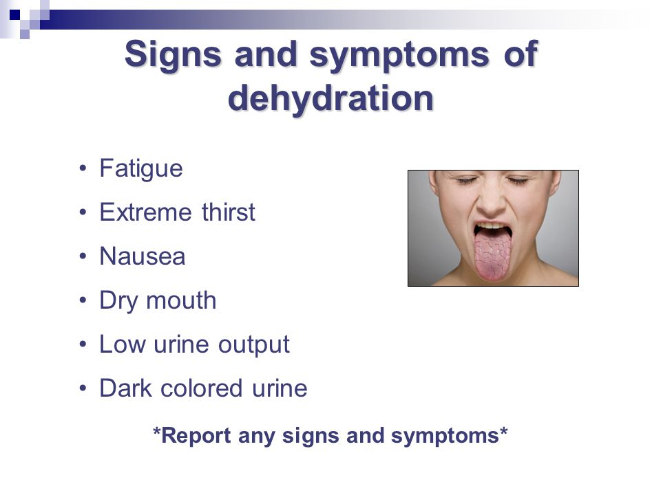 Signs and symptoms of dehydration *Report any signs and symptoms*