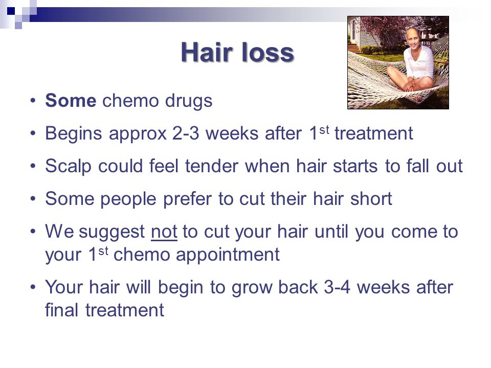 Hair loss Some chemo drugs Begins approx 2-3 weeks after 1st treatment