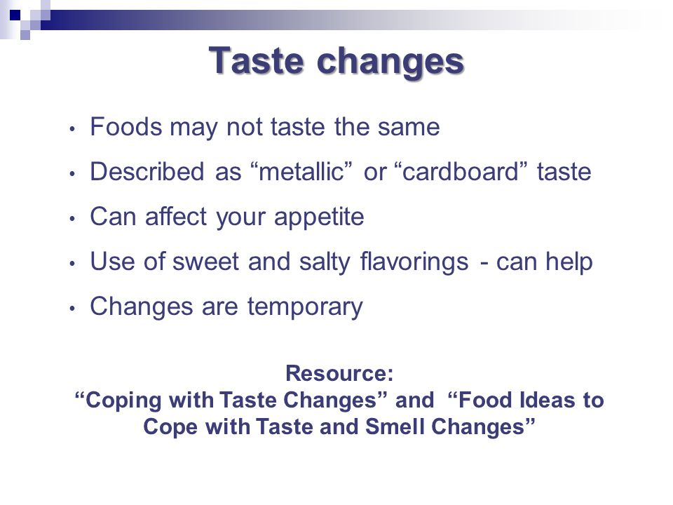 Taste changes Foods may not taste the same