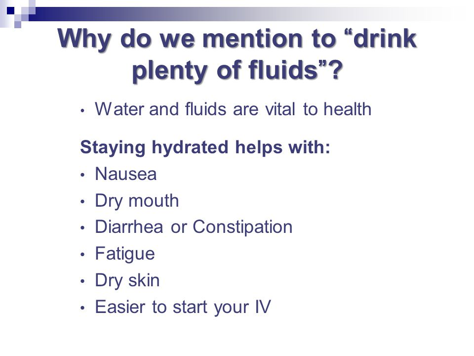 Why do we mention to drink plenty of fluids