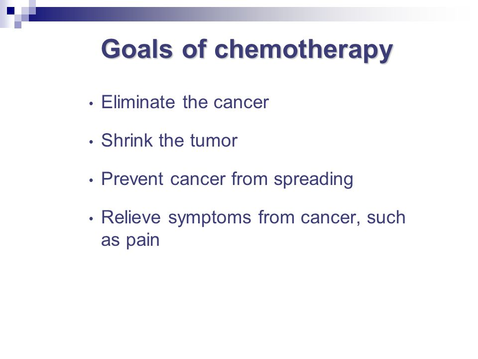 Goals of chemotherapy Eliminate the cancer Shrink the tumor