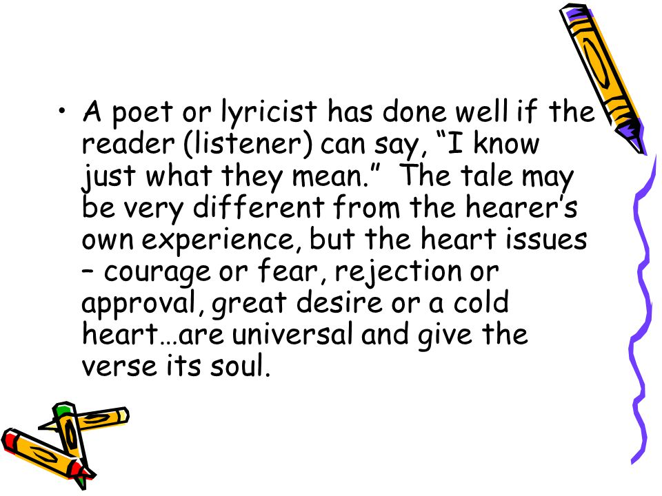 A poet or lyricist has done well if the reader (listener) can say, I know just what they mean. The tale may be very different from the hearer's own experience, but the heart issues – courage or fear, rejection or approval, great desire or a cold heart…are universal and give the verse its soul.