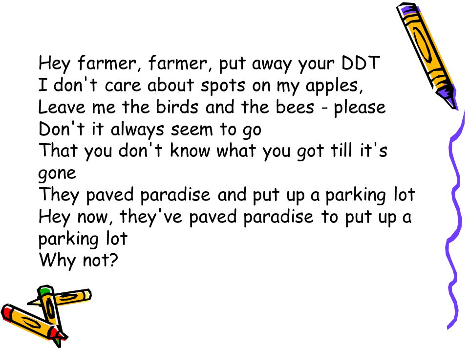 Hey farmer, farmer, put away your DDT I don t care about spots on my apples, Leave me the birds and the bees - please Don t it always seem to go That you don t know what you got till it s gone They paved paradise and put up a parking lot Hey now, they ve paved paradise to put up a parking lot Why not