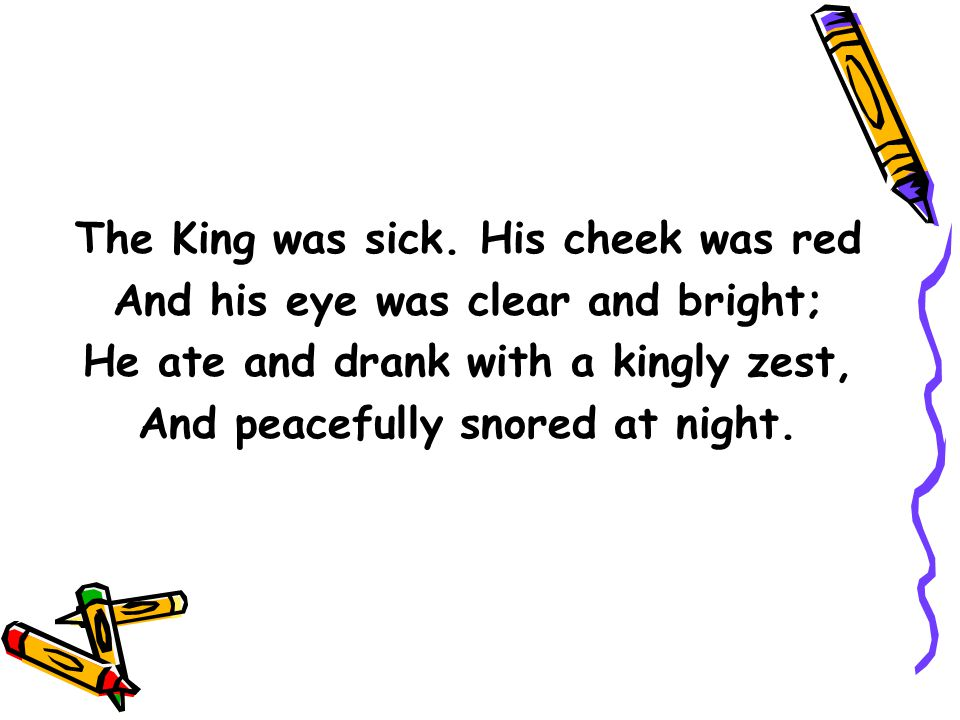 The King was sick. His cheek was red And his eye was clear and bright;
