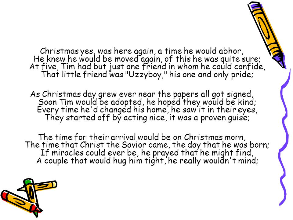 Christmas yes, was here again, a time he would abhor, He knew he would be moved again, of this he was quite sure; At five, Tim had but just one friend in whom he could confide, That little friend was Uzzyboy, his one and only pride;