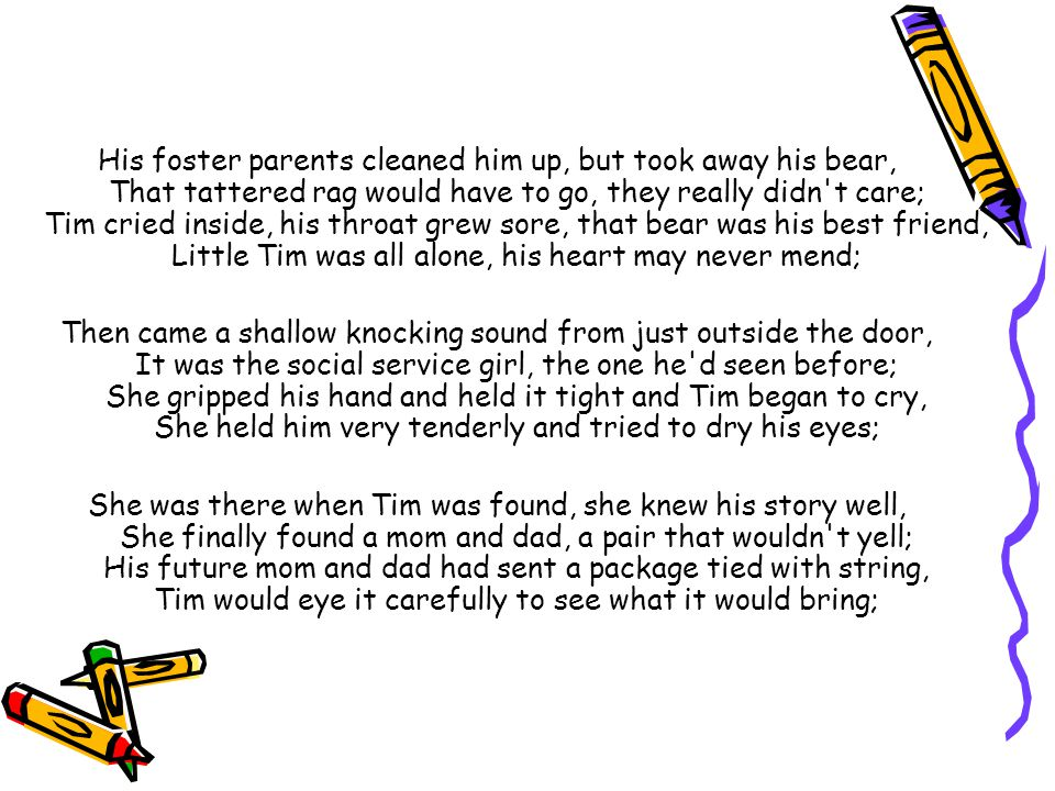 His foster parents cleaned him up, but took away his bear, That tattered rag would have to go, they really didn t care; Tim cried inside, his throat grew sore, that bear was his best friend, Little Tim was all alone, his heart may never mend;