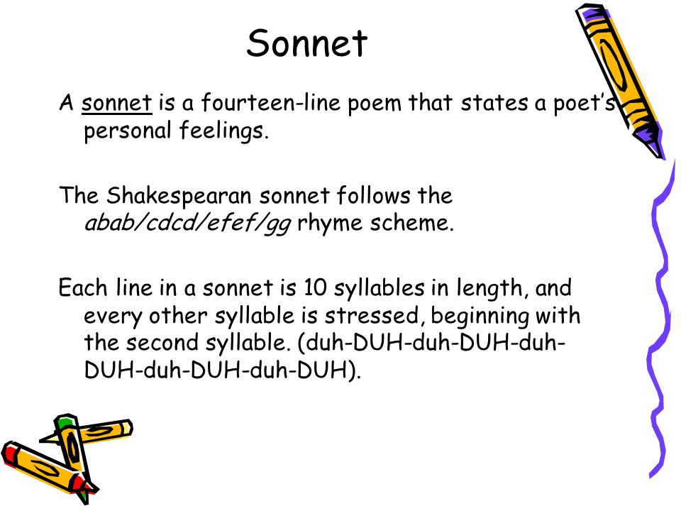 Sonnet A sonnet is a fourteen-line poem that states a poet's personal feelings. The Shakespearan sonnet follows the abab/cdcd/efef/gg rhyme scheme.