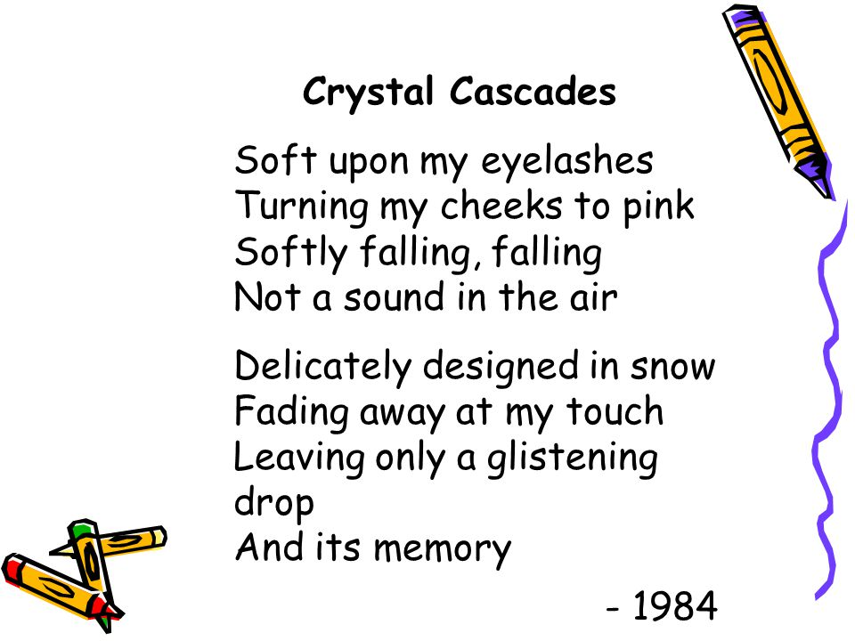 Crystal Cascades Soft upon my eyelashes Turning my cheeks to pink Softly falling, falling Not a sound in the air.