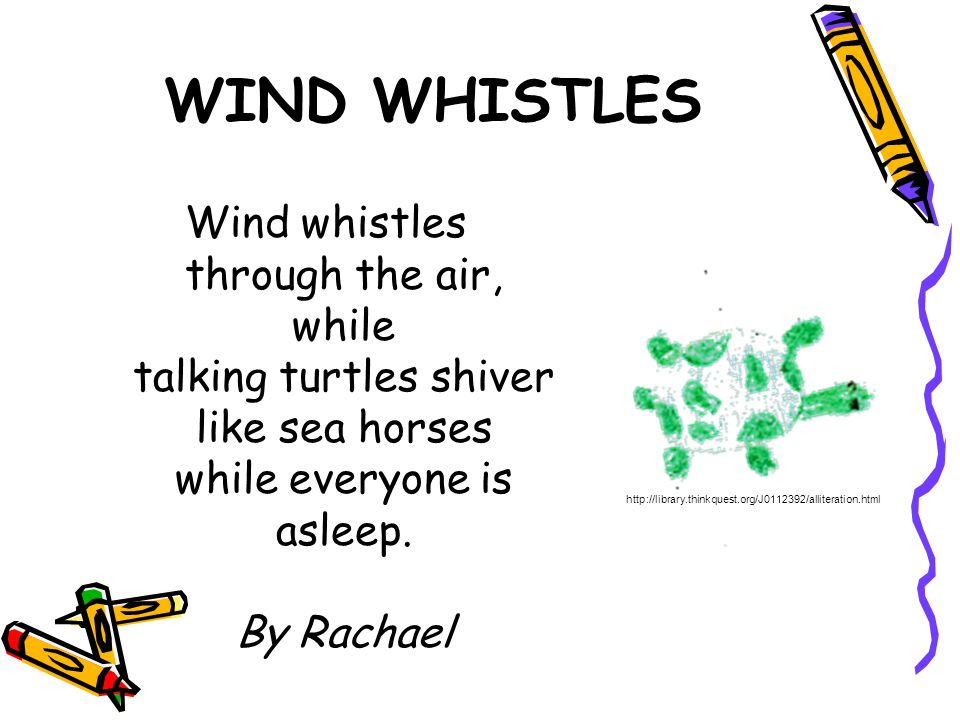 WIND WHISTLES Wind whistles through the air, while talking turtles shiver like sea horses while everyone is asleep. By Rachael.