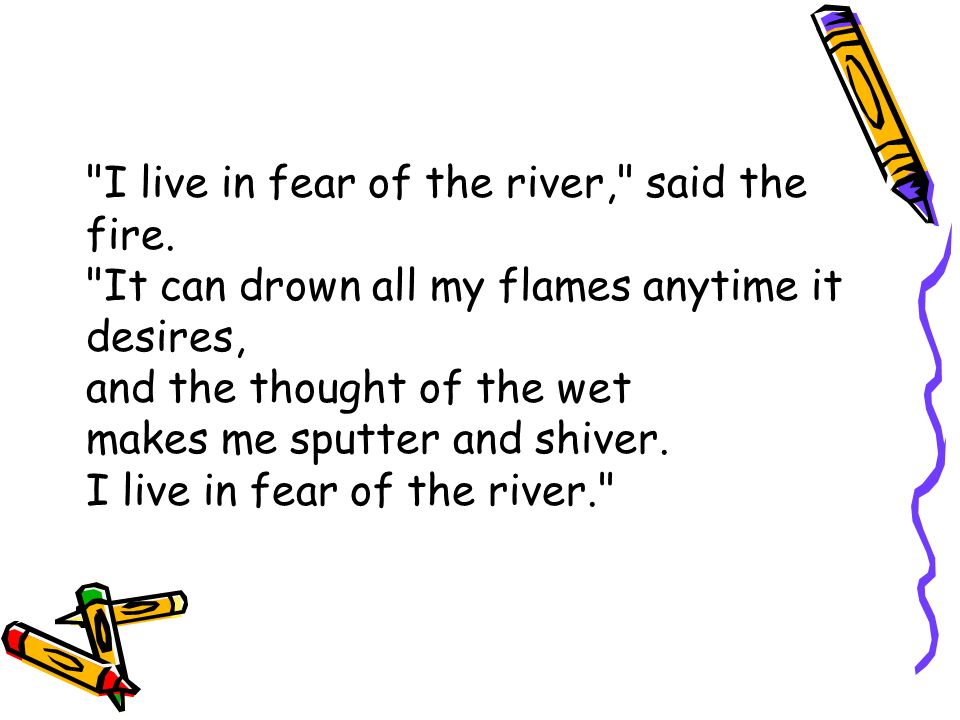 I live in fear of the river, said the fire